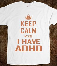 Keep Calm ADHD - Keep Calm My Ass - Skreened T-shirts, Organic Shirts, Hoodies, Kids Tees, Baby One-Pieces and Tote Bags