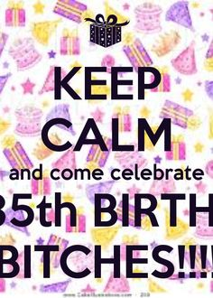 KEEP CALM And Come Celebrate My 35th BIRTHDAY BITCHES