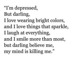 I'm depresses, but darling, I love wearing bright colors, and I love things that sparkle, I laugh at everything, and I smile more than most, but darling believe me, my mind is killing me.