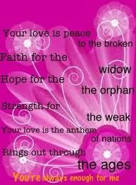 """""""Always Enough"""" by Casting Crowns  """"Your love is peace to the broken    Faith for the widow    Hope for the orphan    Strength for the weak    Your love is the anthem of nations    Rings out through the ages      You're always enough for me"""