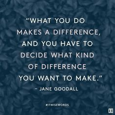 """""""What you do makes a difference, and you have to decide what kind of difference…"""