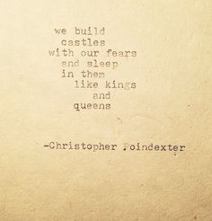 Poem: We build castles with our fears and sleep in them like kings and queens.