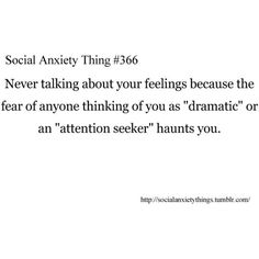 "never talking about your feelings because the fear of anyone thinking of you as ""dramatic"" or an ""attention seeker"" haunts you."