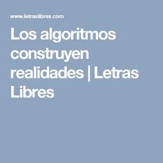 Los algoritmos construyen realidades | Letras Libres