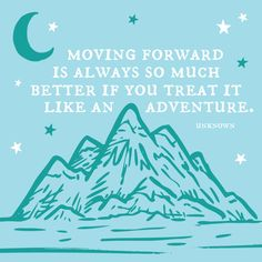 Moving forward is always so much better if you treat it like an adventure.                                                                                                                                                     More