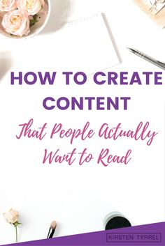 How to Create Great Content that People Actually Want to Read| Blogging and Business Writing Advice| Creating Content for Your Target Audience