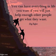 """You can have everything in life you want if you will just help enough other people get what they want."" -Zig Ziglar http://budurl.com/ZBOB87062"