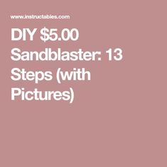 DIY $5.00 Sandblaster: 13 Steps (with Pictures)