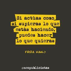 """""""Si actúas como si supieras lo que estás haciendo, puedes hacer lo que quieras"""" Frida Kahlo"""