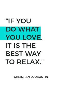 "Are you doing what you love everyday? Here are 10 easy ways to start doing what you love and living the life you want today. It is the best way to relax.   ""If you do what you love, it is the best way to relax"" - Christian Louboutin."