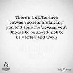 Choose to be loved, not to be wanted and used (or abused).