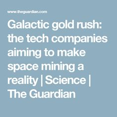 Galactic gold rush: the tech companies aiming to make space mining a reality | Science | The Guardian
