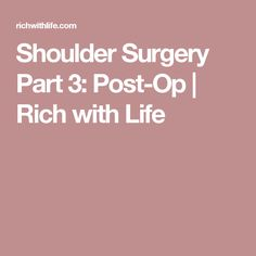 Shoulder Surgery Part 3: Post-Op   Rich with Life