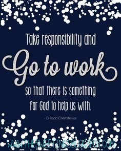 """""""Take responsibility and go to work so there is something for God to help us with."""" ~D. Todd Christofferson"""