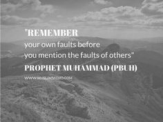 """Remember your own faults Before you mention the faults of others.""  - Prophet Muhammad ﷺ"