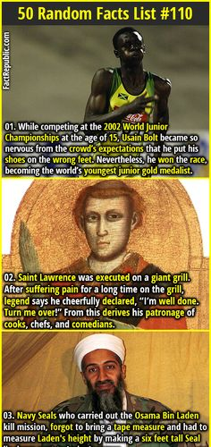 "1. While competing at the 2002 World Junior Championships at the age of 15, Usain Bolt became so nervous from the crowd's expectations that he put his shoes on the wrong feet. Nevertheless, he won the race, becoming the world's youngest junior gold medalist. 2. Saint Lawrence was executed on a giant grill. After suffering pain for a long time on the grill, legend says he cheerfully declared, ""I'm well done. Turn me over!"" From this derives his patronage of cooks, chefs, and comedians."