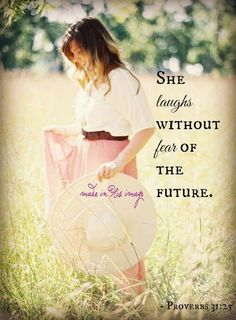 She laughs without fear of the future. Proverbs 31:25