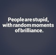 People are stupid, with random moments of brilliance. #funny #quotes