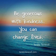 Be generous with kindness. You can change lives.