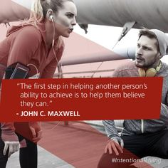 The first step in helping another person's ability to achieve is to help them believe they can. -John C. Maxwell