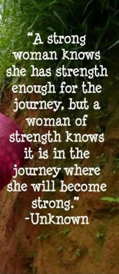 """A strong woman knows she has strength enough for the journey, but a woman of strength knows it is in the journey where she will become strong."" - Unknown."