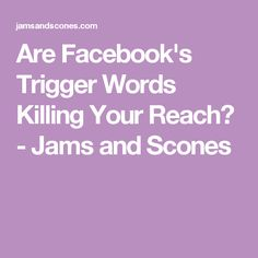 Are Facebook's Trigger Words Killing Your Reach? - Jams and Scones