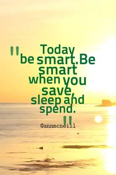 Today be smart. Be smart when you save, sleep and spend. Follow me at: https://twitter.com/Annmcneill https://www.instagram.com/annmcneill/ https://www.linkedin.com/in/annmcneillmasterbuilder www.annmcneill.com/clarity/
