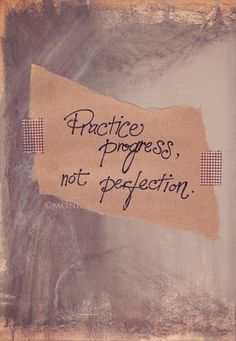 You don't have to be perfect, but make sure your progressing in the right direction.