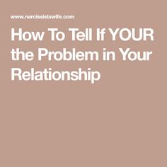How To Tell If YOUR the Problem in Your Relationship