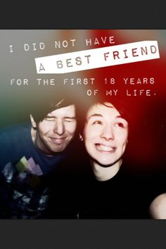 Dan and Phil. I love their friendship. Dan is always happy when he's around Phil and I think that's great