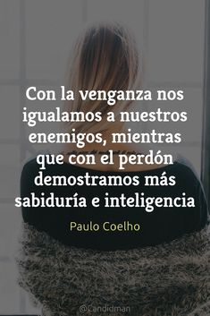 20160620 Con la venganza nos igualamos a nuestros enemigos, mientras que con el perdón demostramos más sabiduría e inteligencia - Paulo Coelho @Candidman pinterest