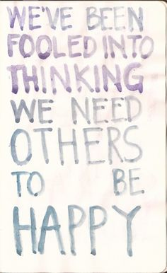 Be happy with yourself and don't depend on others to make you happy