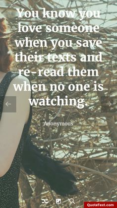 You know you love someone when you save their texts and re-read them when no one is watching. - Anonymous
