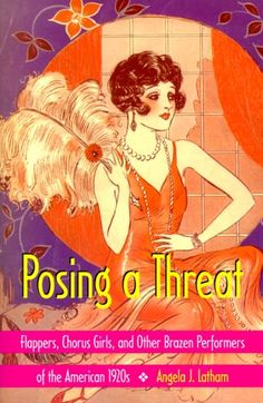Posing a Threat: Flappers, Chorus Girls, and Other Brazen Performers of the American 1920s