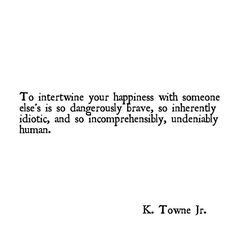 To intertwine your happiness with someone else's is so dangerously brave, so inherently idiotic and so incomprehensibly, undeniably human. Poetry Quotes, Words Quotes, Me Quotes, Sayings, Daily Quotes, The Words, Cool Words, Great Quotes, Quotes To Live By