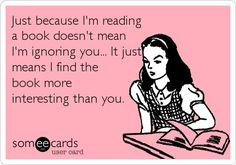 Just because I'm reading a book doesn't mean I'm ignoring you. It just means I find the book more interesting than you.