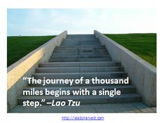 """""""The journey of a thousand miles begins with a single step."""" –Lao Tzu"""