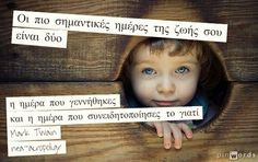 Οι πιο σημαντικές ημέρες της ζωής σου είναι δύο η ημέρα που γεννήθηκες και η ημέρα που συνειδητοποίησες το γιατί. Mark Twain  Νεα Ακροπολη Φιλοσοφια: ΣΟΦΑ ΛΟΓΙΑ Greek Words, Greek Quotes, Food For Thought, Inspirational Quotes, Thoughts, Sayings, Mark Twain, Deep, Greek Sayings