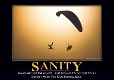 Sanity  Minds are like parachutes. Just because you've lost yours doesn't mean you can borrow mine.