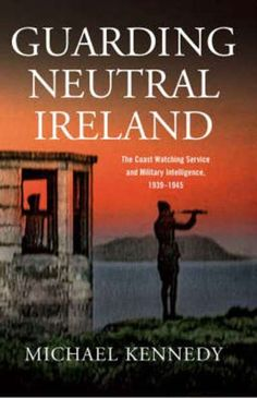Guarding Neutral Ireland: The Coast Watching Service And Military Intelligence - World War Two - History & Archaeology - Books Lost Garden, Maritime Museum, World War Two, Troops, Archaeology, Good Books, Ireland, Neutral, Coast
