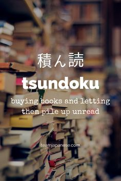 Tsundoku: the Japanese word for letting books pile up, unread. For more beautiful and untranslatable Japanese words, visit teamjapanese.com