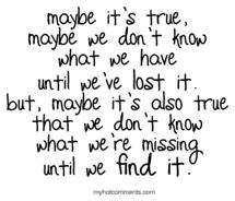 """""""Maybe it's true. Maybe we don't know what we have until we've lost it. But, maybe it's also true that we don't know what we're missing until we find it."""" - A.A.Milne"""