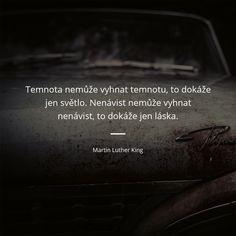 Temnota nemůže vyhnat temnotu, to dokáže jen světlo. Nenávist nemůže vyhnat nenávist, to dokáže jen láska. - Martin Luther King #nenávist #světlo #láska