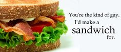 You're the kind of guy, I'd make a sandwich for.