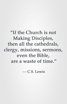 """""""If the Church is not Making Disciples, then all the cathedrals, clergy, missions, sermons, even the Bible, are a waste of time."""" ― C.S. Lewis"""