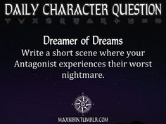 ✶ DAILY CHARACTER QUESTION ✶  Dreamer of Dreams Write a short scene where your Antagonist experiences their worst nightmare.  Want more writerly content? Follow maxkirin.tumblr.com!