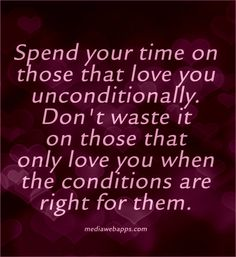 Spend your time on those that love you unconditionally. Don`t waste it on those that only love you when the conditions are right for them.