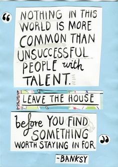 "Banksy quote: ""Nothing in this world is more common than unsuccessful people with talent. Leave the house before you find something worth staying in for."""