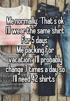 """Me normally: ""That's ok I'll wear the same shirt for 5 days"" Me packing for vacation: ""I'll probably change 7 times a day so I'll need 42 shirts"" """