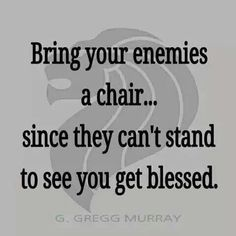 Bring your enemies a chair... since they can't stand to see you get blessed.